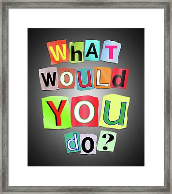 What Would You Do? Framed Print
