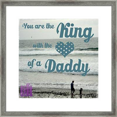 you Are The King With The Heart Of A Framed Print
