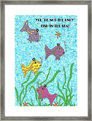 You're Not The Only Fish In The Sea. Framed Print
