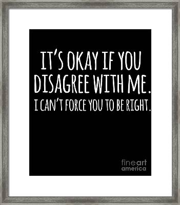 Its Okay If You Disagree With Me Framed Print