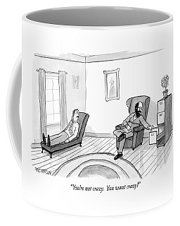 You're Not Crazy.  You Want Crazy? Coffee Mug