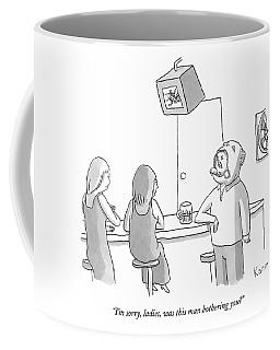 I'm Sorry, Ladies, Was This Man Bothering You? Coffee Mug