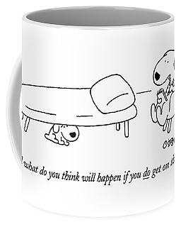 And What Do You Think Will Happen If You Do Get Coffee Mug