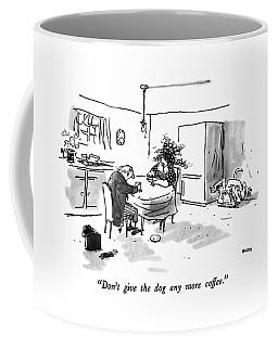 Don't Give The Dog Any More Coffee Coffee Mug