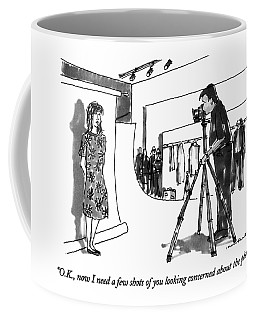 O.k., Now I Need A Few Shots Of You Looking Coffee Mug