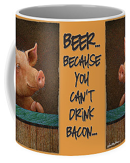 Beer ... Because You Can't Drink Bacon... Coffee Mug