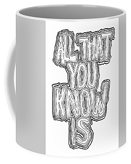 All That You Know Is Coffee Mug