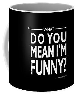 What Do You Mean Im Funny Coffee Mug