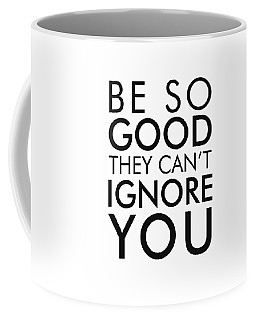 Be So Good They Can't Ignore You Coffee Mug