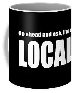 Go Ahead And Ask I Am A Local Tee White Ink Coffee Mug