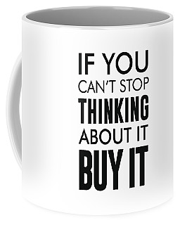 If You Can't Stop Thinking About It, Buy It Coffee Mug