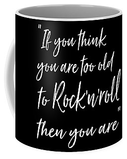 If You Think You Are  Too Old Coffee Mug