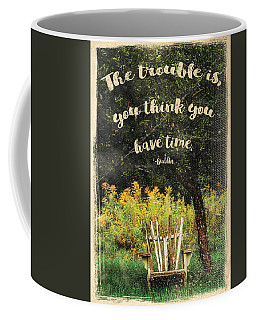 The Trouble Is You Think You Have Time Buddha Quote Coffee Mug