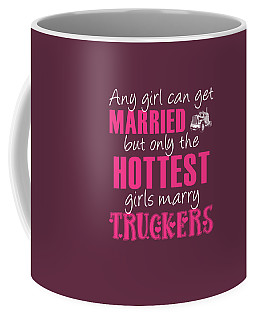 Any Girl Can Get Married But Only Hotetest Girls Marry Trucker Coffee Mug