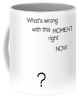What's Wrong With This Moment Right Now - White Coffee Mug