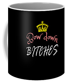 Bow Down Bitches Tee Design Specially Made For A Royal Blooded Like You Grab This Awesome Tee Now Coffee Mug