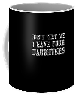 Coffee Mug featuring the digital art Dont Test Me I Have Four Daughters by Flippin Sweet Gear
