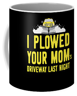I Plowed Your Moms Driveway Last Night Plow Truck Driver Coffee Mug