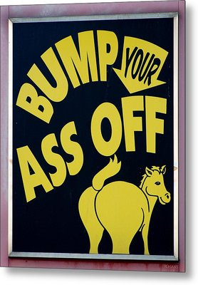 Bump Your Ass Off Metal Print by Rob Hans