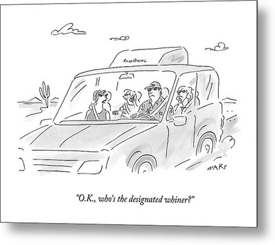 O.k., Who's The Designated Whiner? Metal Print