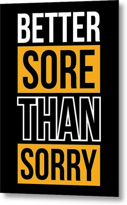 Better Sore Than Sorry Gym Motivational Quotes Poster Metal Print by Lab No 4 - The Quotography Department