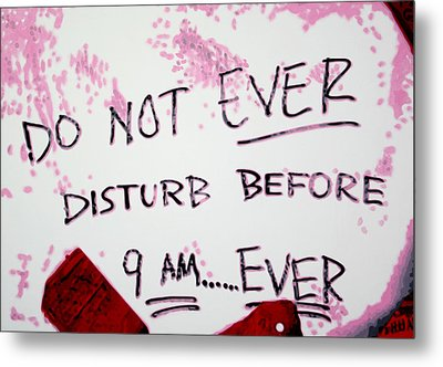 Do Not Ever Disturb Before 9am Ever Metal Print