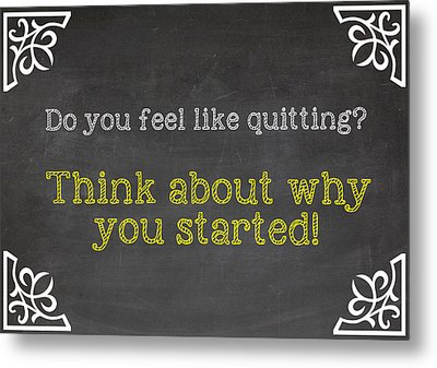 Do You Feel Like Quitting - Think About Why You Started - Inspirational Quote Metal Print