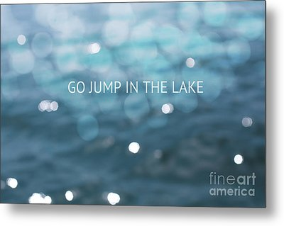 Go Jump In The Lake Metal Print by Kim Fearheiley