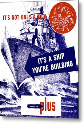 It's A Ship You're Building - Ww2 Metal Print