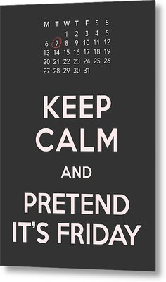 Keep Calm And Pretend It's Friday Metal Print by Helena Kay