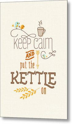 Keep Calm And Put The Kettle On Metal Print by Natalie Kinnear