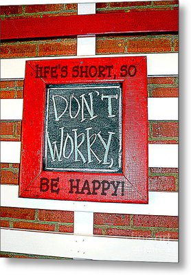 Life's Short So Don't Worry Be Happy Metal Print by Kathy  White