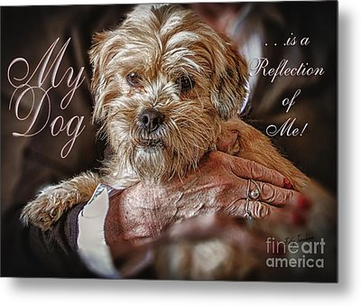 Metal Print featuring the digital art My Dog Is A Reflection Of Me by Kathy Tarochione