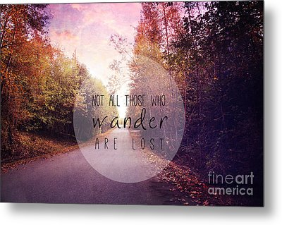 Not All Those Who Wander Are Lost Metal Print by Sylvia Cook