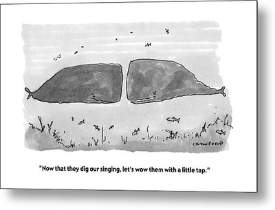 Now That They Dig Our Singing Metal Print by Michael Crawford