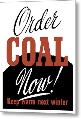 Order Coal Now - Keep Warm Next Winter Metal Print by War Is Hell Store