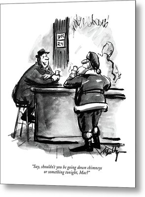 Say, Shouldn't You Be Going Down Chimneys Or Metal Print by James Mulligan