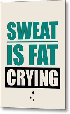 Sweat Is Fat Crying Gym Motivational Quotes Poster Metal Print by Lab No 4 - The Quotography Department