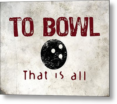 To Bowl That Is All Metal Print