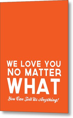 We Love You No Matter What - Greeting Card Metal Print