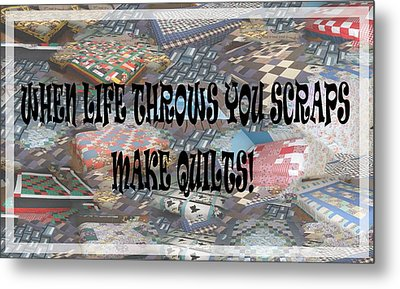 When Life Throws You Scraps Make Quilts Metal Print