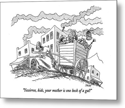 Yessirree, Kids, Your Mother Is One Heck Of A Gal! Metal Print by Jack Ziegle