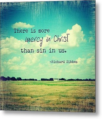 there Is More Mercy In Christ Than Metal Print by Traci Beeson