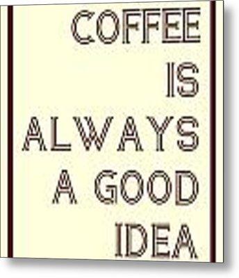Coffee Is Always A Good Idead Metal Print
