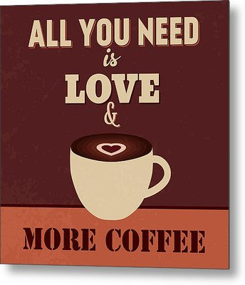 All You Need Is Love And More Coffee Metal Print by Naxart Studio
