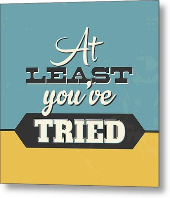 At Least You've Tried Metal Print by Naxart Studio