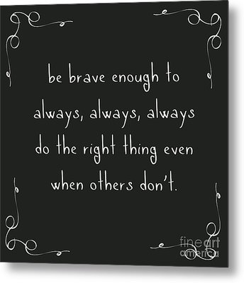 Be Brave Enough To Do The Right Thing Metal Print by Liesl Marelli