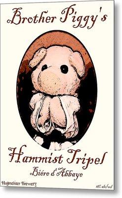 Brother Piggy's Hammist Tripel Metal Print by Piggy