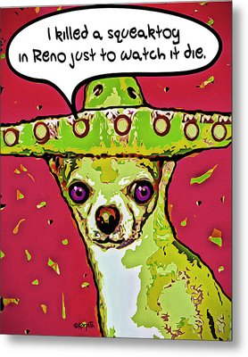 Chihuahua - I Killed A Squeaktoy In Reno Metal Print