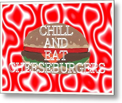 Chill And Eat Cheeseburgers Metal Print